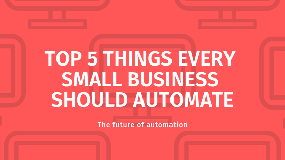 Top 5 Things Every Small Business Should Automate